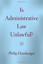 Philip Hamburger: Is Administrative Law Unlawful?