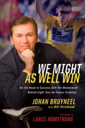 Johan Bruyneel: We Might As Well Win: On the Road to Success with the Mastermind Behind a Record-Setting Eight Tour de France Victories