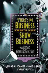 Bernd Schmitt: There's No Business That's Not Show Business: Marketing in an Experience Culture