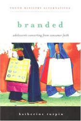 Katherine Turpin: Branded: Adolescents Converting from Consumer Faith (Youth Ministry Alternatives)