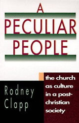 Rodney Clapp: A Peculiar People: The Church As Culture in a Post-Christian Society