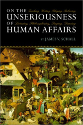 James V. Schall: On the Unseriousness of Human Affairs: Teaching, Writing, Playing, Believing, Lecturing, Philosophizing, Singing, Dancing