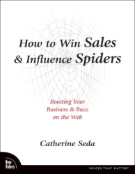 Catherine Seda: How to Win Sales & Influence Spiders: Boosting Your Business & Buzz on the Web (Voices That Matter)