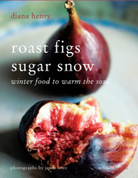 Diana Henry: Roast Figs Sugar Snow: Winter Food to Warm the Soul