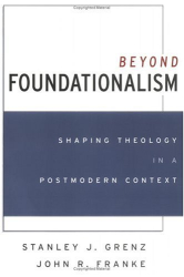 Stanley J. Grenz: Beyond Foundationalism: Shaping Theology in a Postmodern Context