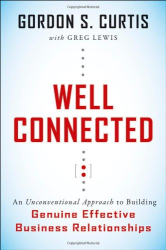 Gordon S. Curtis: Well Connected: An Unconventional Approach to Building Genuine, Effective Business Relationships