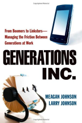 Meagan Johnson: Generations, Inc.: From Boomers to Linksters--Managing the Friction Between Generations at Work