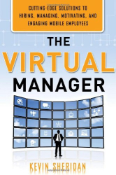 Kevin Sheridan: The Virtual Manager: Cutting-Edge Solutions for Hiring, Managing, Motivating, and Engaging Mobile Employees