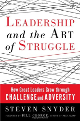 Steven Snyder: Leadership and the Art of Struggle: How Great Leaders Grow Through Challenge and Adversity