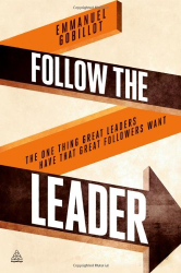 Emmanuel Gobillot: Follow the Leader: The One Thing Great Leaders Have that Great Followers Want