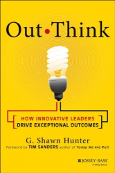 G. Shawn Hunter: Out Think: How Innovative Leaders Drive Exceptional Outcomes