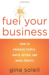 Gina Soleil: Fuel Your Business: How to Energize People, Ignite Action, and Drive Profits