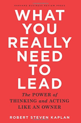 Robert Steven Kaplan: What You Really Need to Lead: The Power of Thinking and Acting Like an Owner
