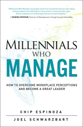 Chip Espinoza: Millennials Who Manage: How to Overcome Workplace Perceptions and Become a Great Leader