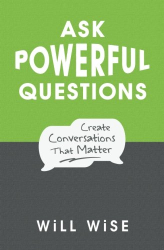 WiLL WiSE: Ask Powerful Questions: Create Conversations That Matter