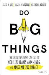 Craig W. Ross: Do Big Things: The Simple Steps Teams Can Take to Mobilize Hearts and Minds, and Make an Epic Impact