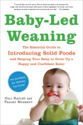 Gill Rapley: Baby-Led Weaning: The Essential Guide to Introducing Solid Foods - and Helping Your Baby to Grow Up a Happy and Confident Eater