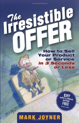Mark Joyner: The Irresistible Offer : How to Sell Your Product or Service in 3 Seconds or Less