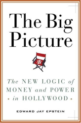 Edward Jay Epstein: The Big Picture : The New Logic of Money and Power in Hollywood