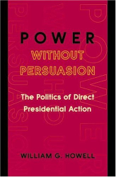 William G. Howell: Power without Persuasion: The Politics of Direct Presidential Action