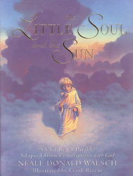 Neale Donald Walsch: The Little Soul and the Sun: A Children's Parable Adapted from Conversations With God