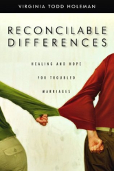 Virginia Todd Holeman: Reconcilable Differences: Hope and Healing for Troubled Marriages
