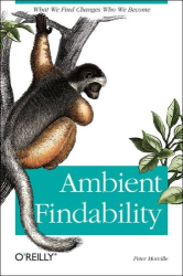 Peter Morville: Ambient Findability: What We Find Changes Who We Become