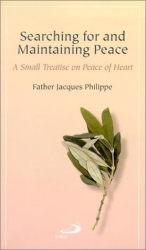 Jacques Philippe: Searching for and Maintaining Peace: A Small Treatise on Peace of Heart