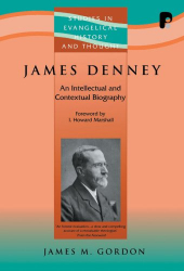 James M. Gordon: James Denney ( 1856-1917): An Intellectual and Contextual Biography (Studies in Evangelical History and Thought)