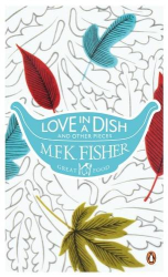 M. F. K. Fisher: Love in a Dish and Other Pieces