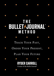 Ryder Carroll: The Bullet Journal Method: Track Your Past, Order Your Present, Plan Your Future