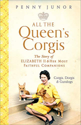Penny Junor: All The Queen's Corgis: Corgis, dorgis and gundogs, The story of Elizabeth II and her most faithful companions