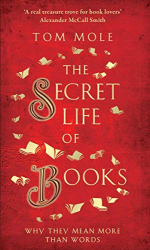 Tom Mole: The Secret Life of Books: Why They Are More Than Words