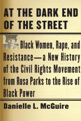 Danielle L. McGuire: At the Dark End of the Street: Black Women, Rape, and Resistance--A New History of the Civil Rights Movement from Rosa Parks to the Rise of Black Power