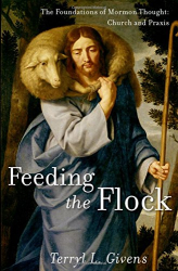 Terryl L. Givens: Feeding the Flock: The Foundations of Mormon Thought: Church and Praxis