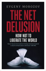 Evgeny Morozov: The Net Delusion: How Not to Liberate The World