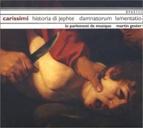 Carissimi - Historia di Jephte / Damnatorum lamentatio: Le parlement de musique - Direction Martin Gester