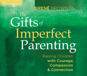 Brene Brown: The Gifts of Imperfect Parenting: Raising Children with Courage, Compassion, and Connection
