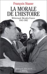 François Stasse: La morale de l'histoire : Mitterrand-Mendès France, 1943-1982