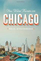 Neil Steinberg: You Were Never in Chicago (Chicago Visions and Revisions)