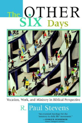 R. , Paul Stevens: The Other Six Days: Vocation, Work, and Ministry in Biblical Perspective