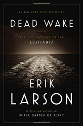Erik Larson: Dead Wake: The Last Crossing of the Lusitania