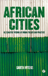 Garth Myers: African Cities: Alternative Visions of Urban Theory and Practice