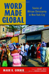 Mark R Gornik: Word Made Global: Stories of African Christianity in New York City