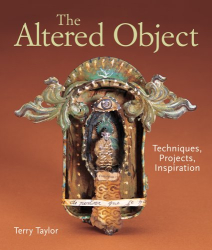 Terry Taylor: The Altered Object: Techniques, Projects, Inspiration