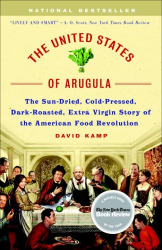 David Kamp: The United States of Arugula: The Sun Dried, Cold Pressed, Dark Roasted, Extra Virgin Story of the American Food Revolution