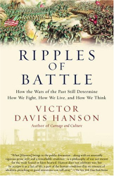Victor Hanson: Ripples of Battle: How Wars of the Past Still Determine How We Fight, How We Live, and How We Think
