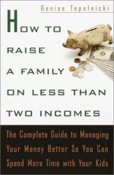 Denise Topolnicki: How to Raise a Family on Less Than Two Incomes : The Complete Guide to Managing Your Money Better So You Can Spend More Time with Your Kids