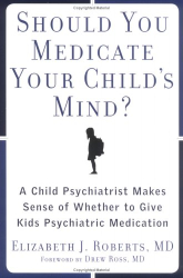 Elizabeth Roberts: Should You Medicate Your Child's Mind? :A Child Psychiatrist Makes Sense of Whether or Not to Give Kids Meds