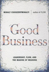 Mihaly Csikszentmihalyi: Good Business: Leadership, Flow, and the Making of Meaning